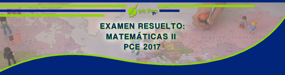 Exámenes resueltos de Matemáticas de Selectividad EvAU/EBAU/PAU y PCE - Centro de Estudios Luis Vives